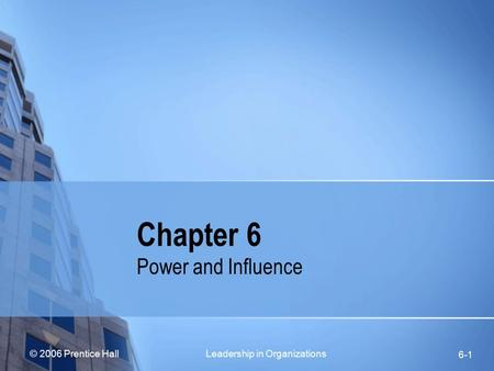 © 2006 Prentice Hall Leadership in Organizations 6-1 Chapter 6 Power and Influence.