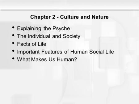Chapter 2 - Culture and Nature Explaining the Psyche The Individual and Society Facts of Life Important Features of Human Social Life What Makes Us Human?