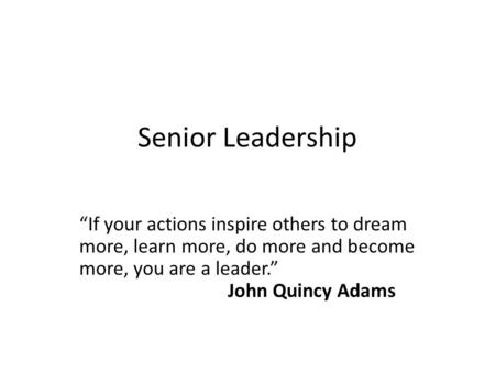 "Senior Leadership ""If your actions inspire others to dream more, learn more, do more and become more, you are a leader."" John Quincy Adams."