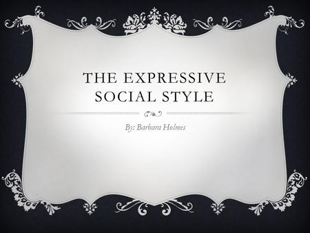 THE EXPRESSIVE SOCIAL STYLE By: Barbara Holmes. WHAT IS A SOCIAL STYLE?  A natural pattern recognized by others and viewed as natural behavior  A Behavioral.
