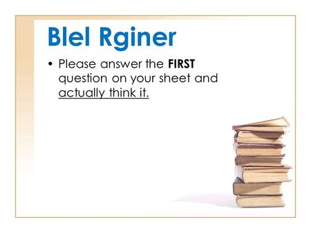 Blel Rginer Please answer the FIRST question on your sheet and actually think it.