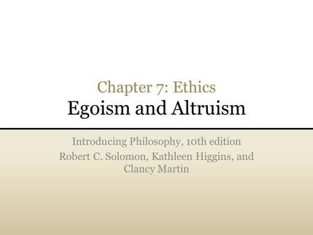 Chapter 7: Ethics Egoism and Altruism Introducing Philosophy, 10th edition Robert C. Solomon, Kathleen Higgins, and Clancy Martin.
