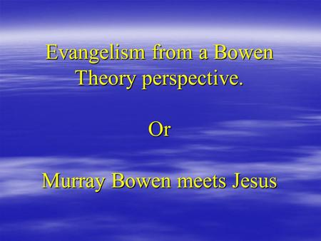 Evangelism from a Bowen Theory perspective. Or Murray Bowen meets Jesus.