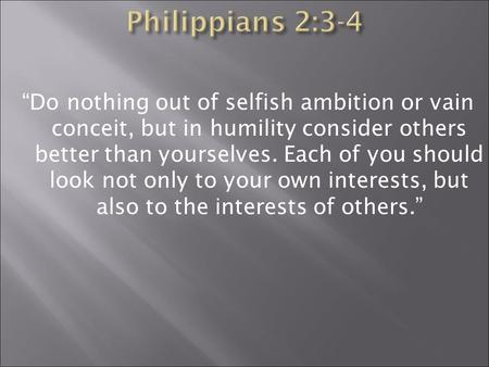 """Do nothing out of selfish ambition or vain conceit, but in humility consider others better than yourselves. Each of you should look not only to your own."