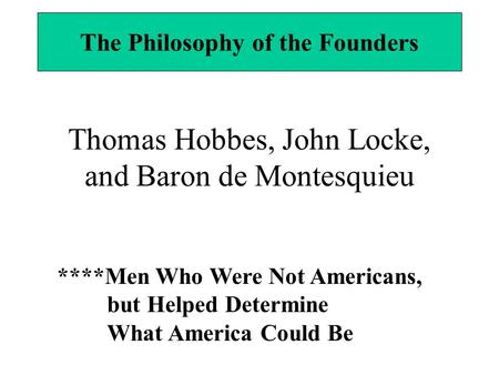 Thomas Hobbes, John Locke, and Baron de Montesquieu The Philosophy of the Founders ****Men Who Were Not Americans, but Helped Determine What America Could.