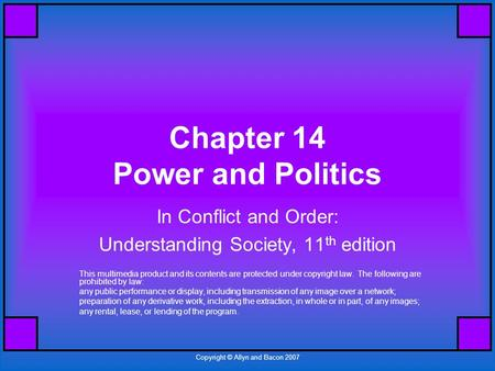 Copyright © Allyn and Bacon 2007 Chapter 14 Power and Politics In Conflict and Order: Understanding Society, 11 th edition This multimedia product and.