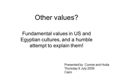 Other values? Fundamental values in US and Egyptian cultures, and a humble attempt to explain them! Presented by: Connie and Hoda Thursday 9 July 2009.