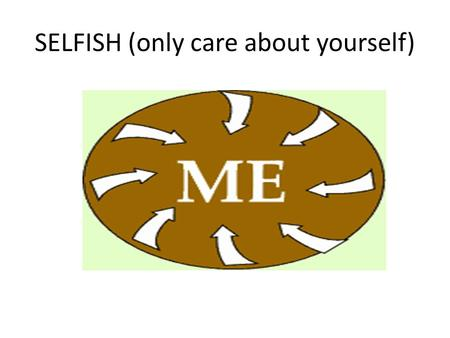 SELFISH (only care about yourself). Notice Notice (see)