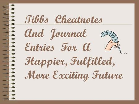 Tibbs Cheatnotes And Journal Entries For A Happier, Fulfilled, More Exciting Future.