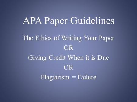 APA Paper Guidelines The Ethics of Writing Your Paper OR Giving Credit When it is Due OR Plagiarism = Failure.