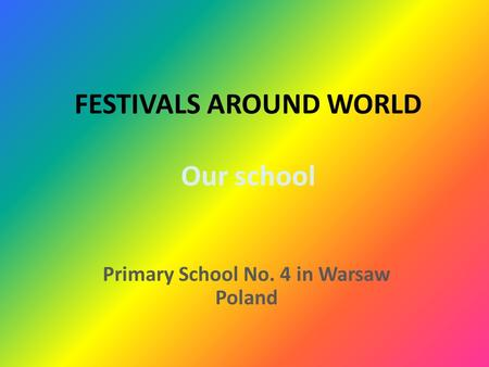 FESTIVALS AROUND WORLD Our school Primary School No. 4 in Warsaw Poland.
