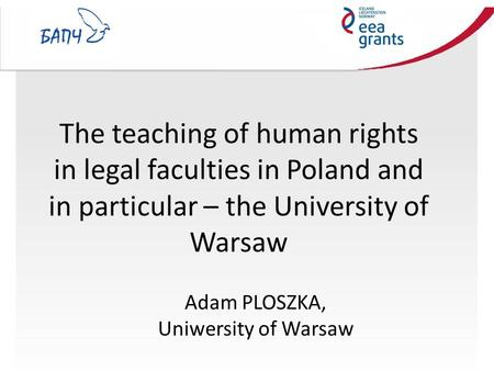 The teaching of human rights in legal faculties in Poland and in particular – the University of Warsaw Adam PLOSZKA, Uniwersity of Warsaw.