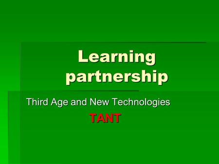 Learning partnership Third Age and New Technologies TANT.
