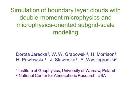 Simulation of boundary layer clouds with double-moment microphysics and microphysics-oriented subgrid-scale modeling Dorota Jarecka 1, W. W. Grabowski.