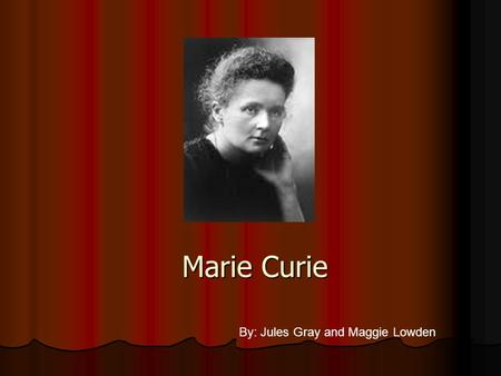 Marie Curie By: Jules Gray and Maggie Lowden Born: November 7,1867 Born: November 7,1867 Birthplace: Warsaw, Poland Birthplace: Warsaw, Poland Died: