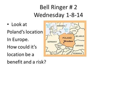 Bell Ringer # 2 Wednesday 1-8-14 Look at Poland's location In Europe. How could it's location be a benefit and a risk?