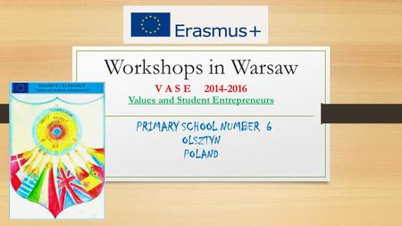 Workshops in Warsaw V A S E 2014-2016 Values and Student Entrepreneurs PRIMARY SCHOOL NUMBER 6 OLSZTYN POLAND.