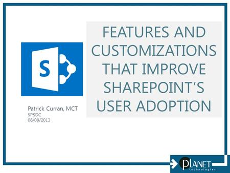 FEATURES AND CUSTOMIZATIONS THAT IMPROVE SHAREPOINT'S USER ADOPTION Patrick Curran, MCT SPSDC 06/08/2013.