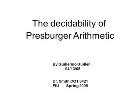 The decidability of Presburger Arithmetic By Guillermo Guillen 04/13/05 Dr. Smith COT 6421 FIU Spring 2005.