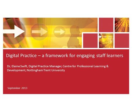 Dr, Elaine Swift, Digital Practice Manager, Centre for Professional Learning & Development, Nottingham Trent University Digital Practice – a framework.