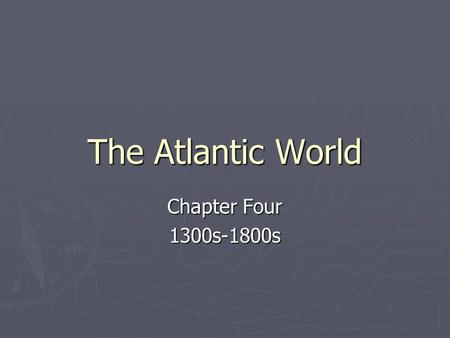 The Atlantic World Chapter Four 1300s-1800s. The Age of Exploration ► What was the Age of Exploration?  A time period when Europeans began to explore.