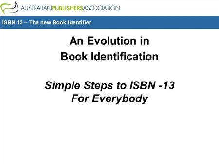 ISBN 13 – The new Book Identifier An Evolution in Book Identification Simple Steps to ISBN -13 For Everybody.