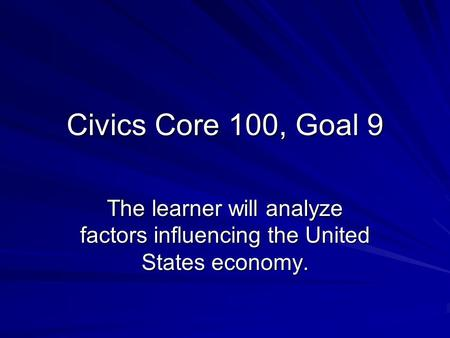Civics Core 100, Goal 9 The learner will analyze factors influencing the United States economy.