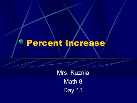 Percent Increase Mrs. Kuznia Math 8 Day 13. Percent Increase Examples of Percent Increase: Sales Tax Mark up Tips (gratuity) Commission.
