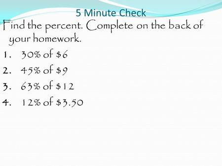 5 Minute Check Find the percent. Complete on the back of your homework. 1. 30% of $6 2. 45% of $9 3. 63% of $12 4. 12% of $3.50.