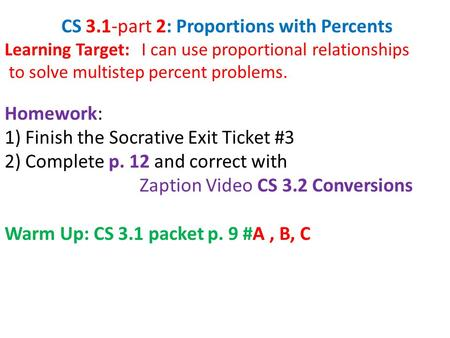 CS 3.1-part 2: Proportions with Percents Learning Target: I can use proportional relationships to solve multistep percent problems. Homework: 1) Finish.