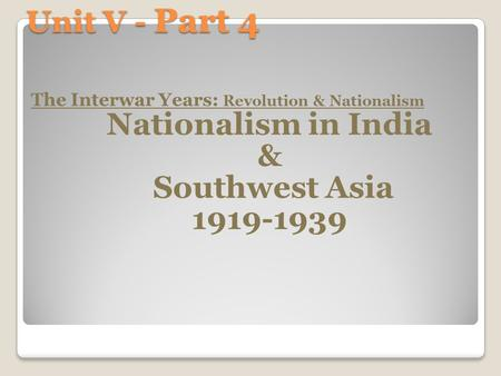 Unit V - Part 4 The Interwar Years: Revolution & Nationalism Nationalism in India & Southwest Asia 1919-1939.