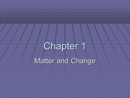 Chapter 1 Matter and Change. What is Chemistry?  Chemistry is the study of the composition, structure, and properties of matter, the processes that matter.