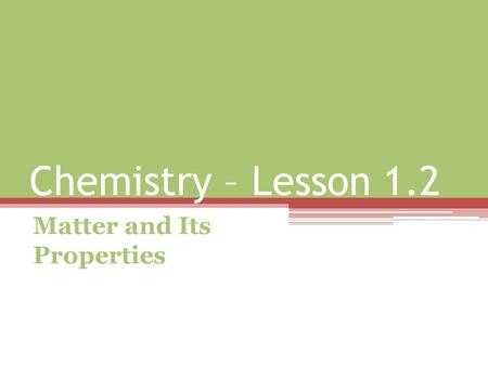 Chemistry – Lesson 1.2 Matter and Its Properties.