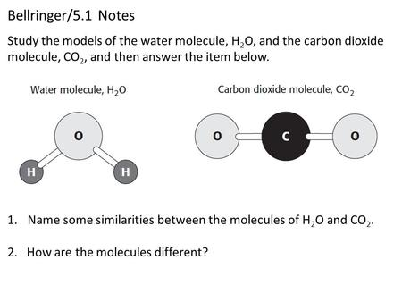 Bellringer/5.1 Notes 1.Name some similarities between the molecules of H 2 O and CO 2. 2. How are the molecules different? Study the models of the water.