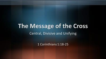 The Message of the Cross Central, Divisive and Unifying 1 Corinthians 1:18-25.