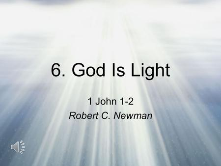 6. God Is Light 1 John 1-2 Robert C. Newman John's Purposes in His First Letter That you may have fellowship with God: –1 John 1:3 (NIV) We proclaim.
