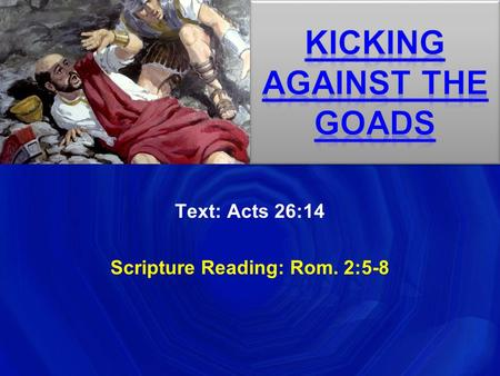 Text: Acts 26:14 Scripture Reading: Rom. 2:5-8. Intro Kicking Against The Goads Self-preservation can cause people to do extraordinary things (The gospel.