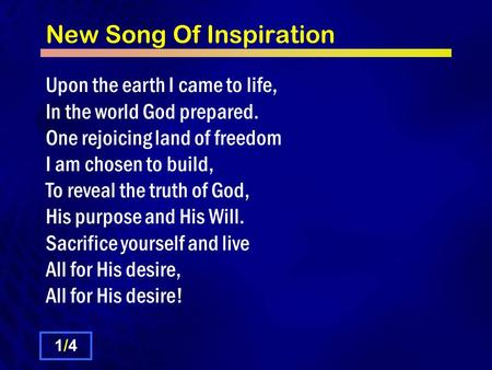 New Song Of Inspiration Upon the earth I came to life, In the world God prepared. One rejoicing land of freedom I am chosen to build, To reveal the truth.