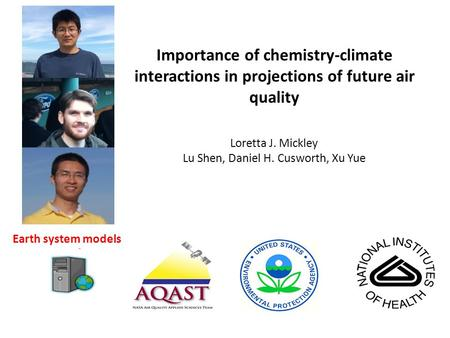 Importance of chemistry-climate interactions in projections of future air quality Loretta J. Mickley Lu Shen, Daniel H. Cusworth, Xu Yue Earth system models.
