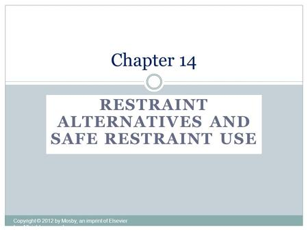RESTRAINT ALTERNATIVES AND SAFE RESTRAINT USE Copyright © 2012 by Mosby, an imprint of Elsevier Inc. All rights reserved. Chapter 14.
