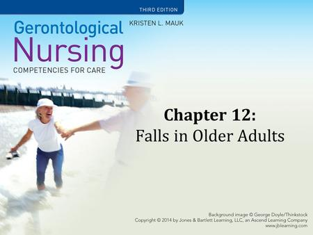 Chapter 12: Falls in Older Adults. Learning Objectives Acknowledge the complex health and cost issues related to falls for older adults. Describe older.