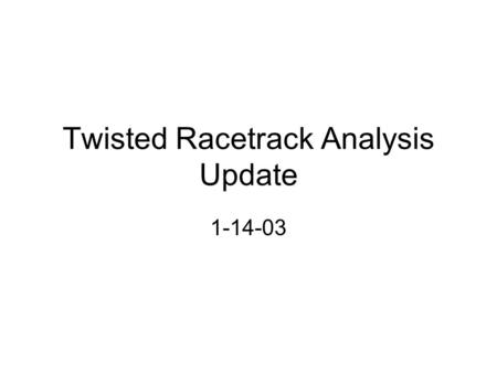 "Twisted Racetrack Analysis Update 1-14-03. Twisted Racetrack Model ""real"" clamp added to the model Geometry restrictions unique to the twisted racetrack."