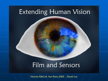 Victoria RASCals Star Party 2003 – David Lee. Extending Human Vision Film and Sensors The Limitations of Human Vision Physiology of the Human Eye Film.