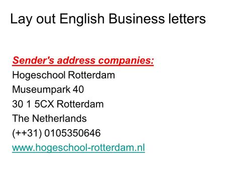 Lay out English Business letters Sender's address companies: Hogeschool Rotterdam Museumpark 40 30 1 5CX Rotterdam The Netherlands (++31) 0105350646 www.hogeschool-rotterdam.nl.