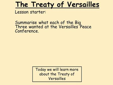 The Treaty of Versailles Lesson starter: Summarise what each of the Big Three wanted at the Versailles Peace Conference. Today we will learn more about.