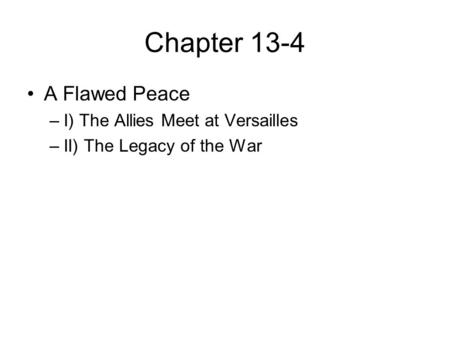 Chapter 13-4 A Flawed Peace –I) The Allies Meet at Versailles –II) The Legacy of the War.