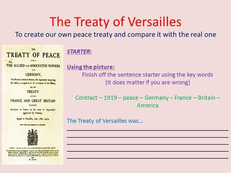 The Treaty of Versailles To create our own peace treaty and compare it with the real one STARTER: Using the picture: Finish off the sentence starter using.
