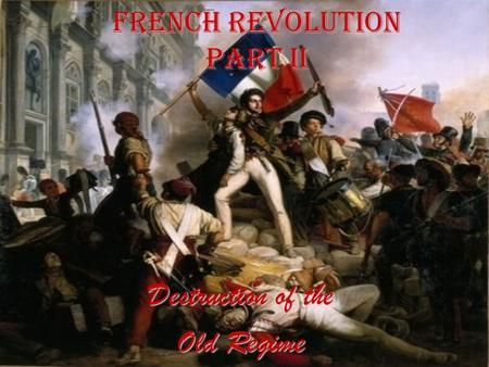 French Revolution Part II Destruction of the Old Regime.