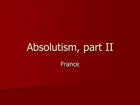 Absolutism, part II France.