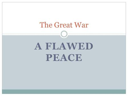 A FLAWED PEACE The Great War After the War March 3, 1918 – Russia signs the Treaty of Brest- Litovsk November 9, 1918 – Kaiser Wilhelm steps down November.
